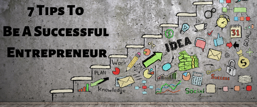 7 Tips To Be A Successful Entrepreneur