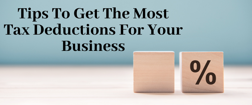 Tips To Get The Most Tax Deductions For Your Business