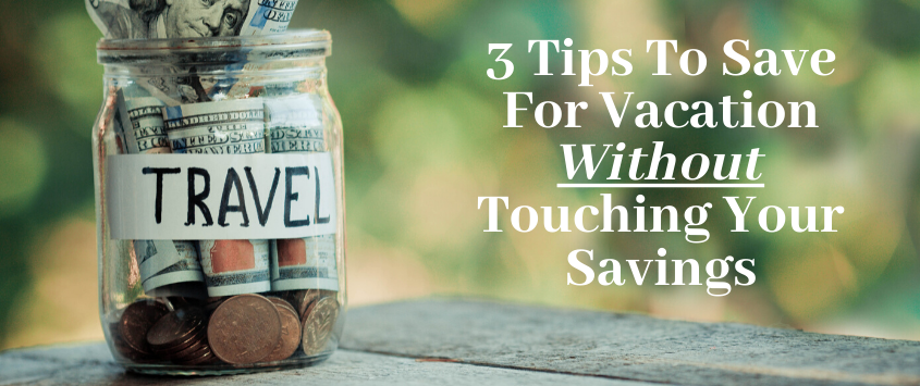 3 Tips To Save For Vacation Without Touching Your Savings